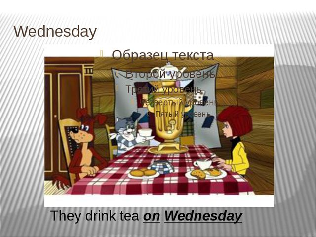 Wednesday They drink tea on Wednesday