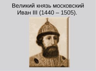 Великий князь московский Иван III (1440 – 1505).