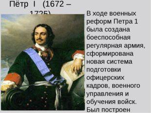 Пётр I (1672 – 1725) В ходе военных реформ Петра 1 была создана боеспособная
