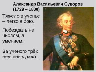 Александр Васильевич Суворов (1729 – 1800) Тяжело в ученье – легко в бою. Поб