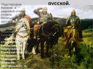 Богатыри Земли русской. Под городом Киевом, в широкой степи стояла богатырск