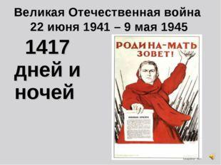 Великая Отечественная война 22 июня 1941 – 9 мая 1945 1417 дней и ночей