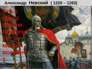 Александр Невский ( 1220 – 1263) Кто к нам с мечом придет, тот от меча и поги