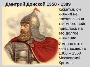 Дмитрий Донской 1350 - 1389 Кажется, он княжил не слезая с коня – так много в