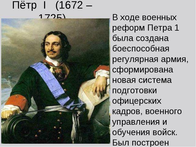 Пётр I (1672 – 1725) В ходе военных реформ Петра 1 была создана боеспособная...