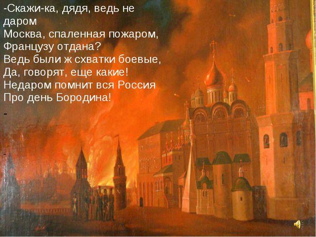 Скажи-ка, дядя, ведь не даром Москва, спаленная пожаром, Французу отдана? Вед...