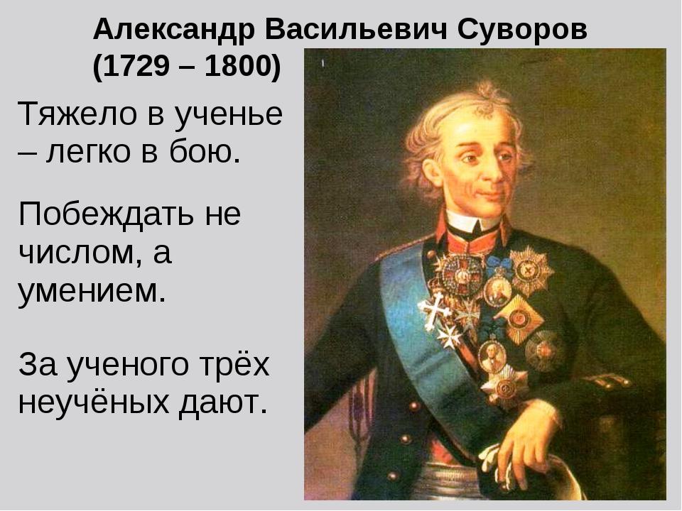 Александр Васильевич Суворов (1729 – 1800) Тяжело в ученье – легко в бою. Поб...