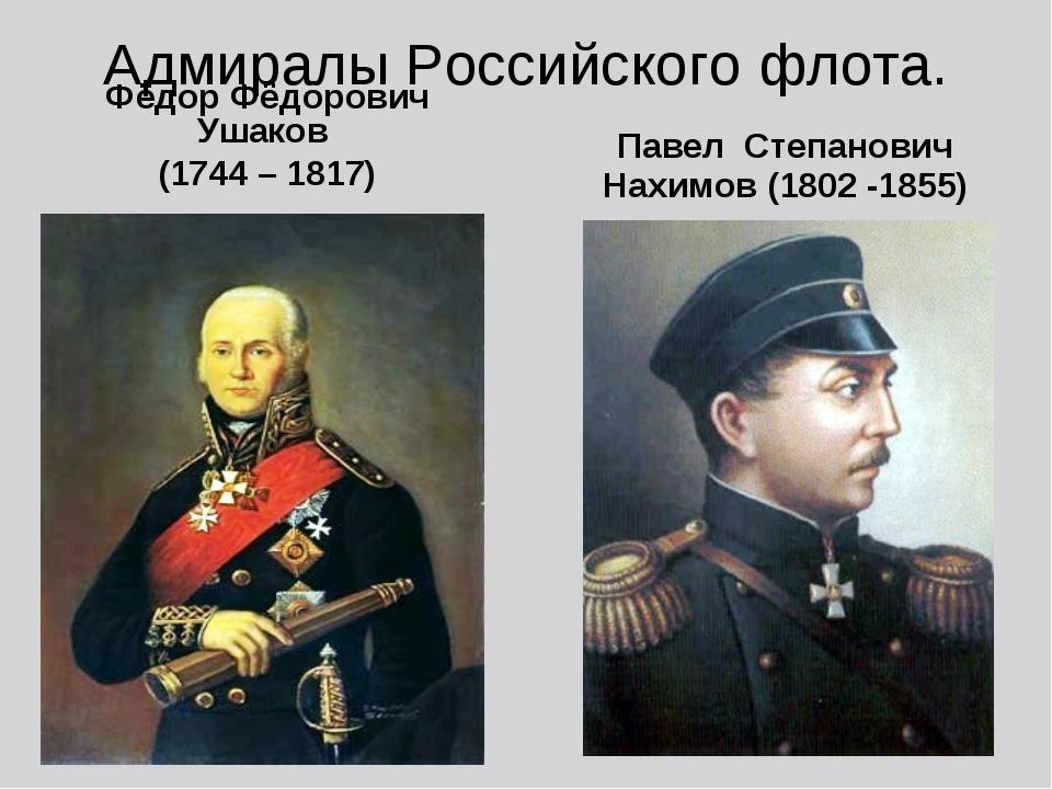 Адмиралы Российского флота. Фёдор Фёдорович Ушаков (1744 – 1817) Павел Степан...