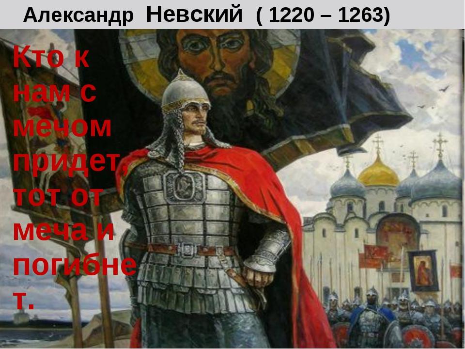 Александр Невский ( 1220 – 1263) Кто к нам с мечом придет, тот от меча и поги...