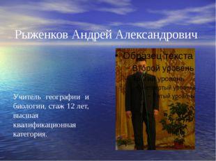 Рыженков Андрей Александрович Учитель географии и биологии, стаж 12 лет, высш