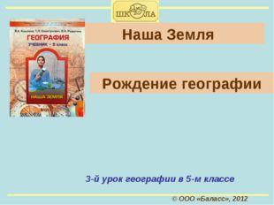 © ООО «Баласс», 2012 Наша Земля 3-й урок географии в 5-м классе Рождение геог
