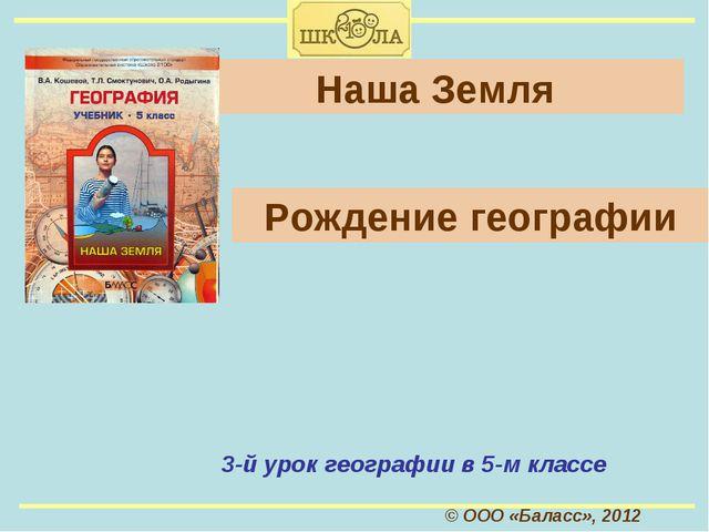 © ООО «Баласс», 2012 Наша Земля 3-й урок географии в 5-м классе Рождение геог...