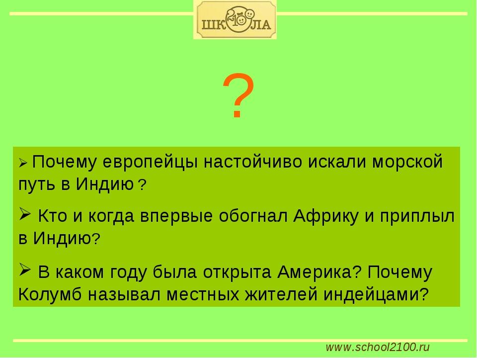 www.school2100.ru  Почему европейцы настойчиво искали морской путь в Индию ?...
