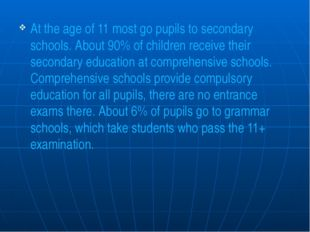 At the age of 11 most go pupils to secondary schools. About 90% of children r