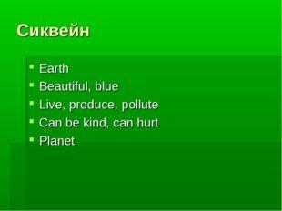 Сиквейн Earth Beautiful, blue Live, produce, pollute Can be kind, can hurt Pl