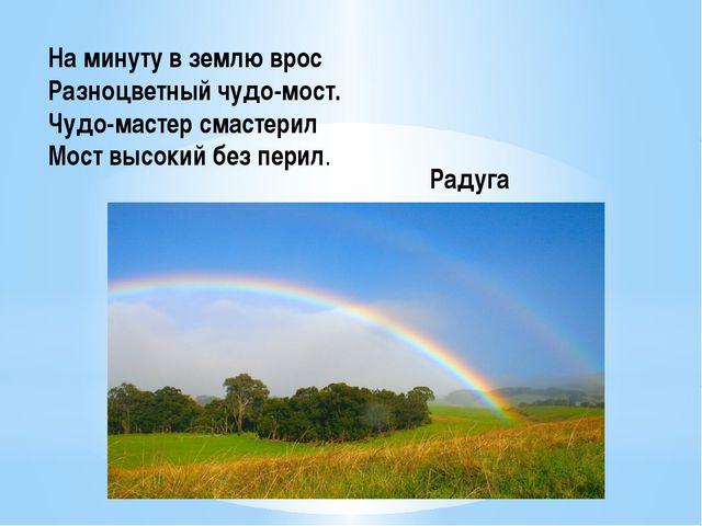 На минуту в землю врос Разноцветный чудо-мост. Чудо-мастер смастерил Мост вы...