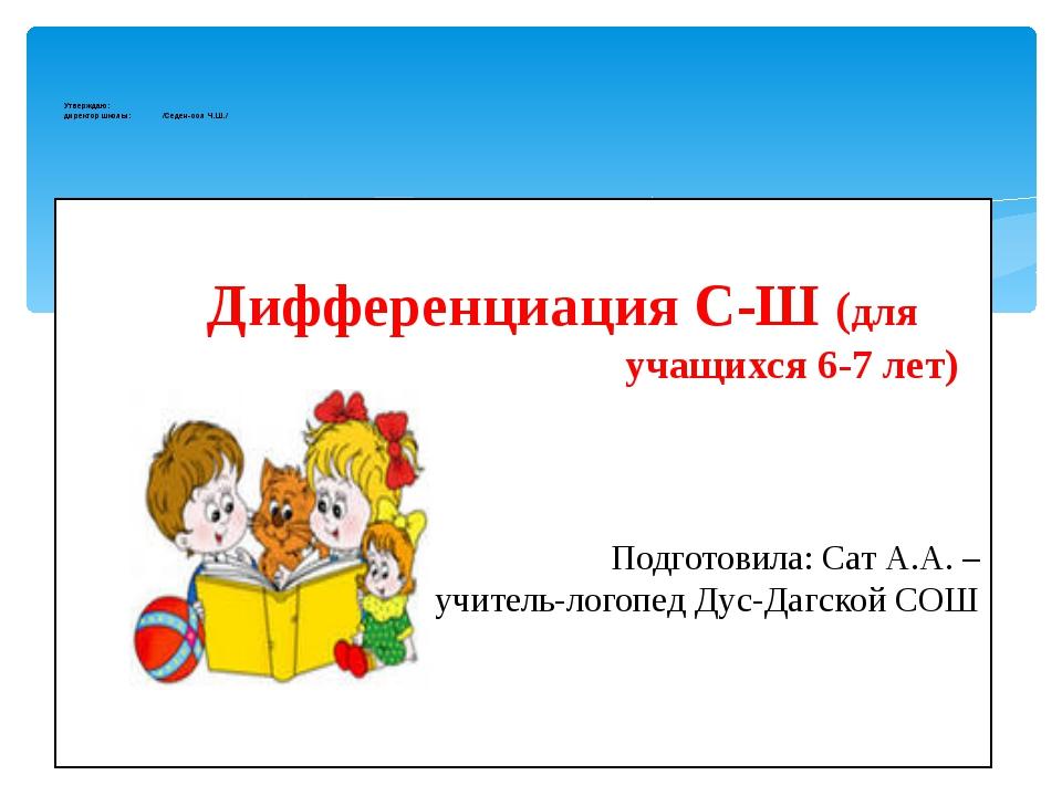 Дифференциация С-Ш (для учащихся 6-7 лет) Подготовила: Сат А.А. – учитель-ло...