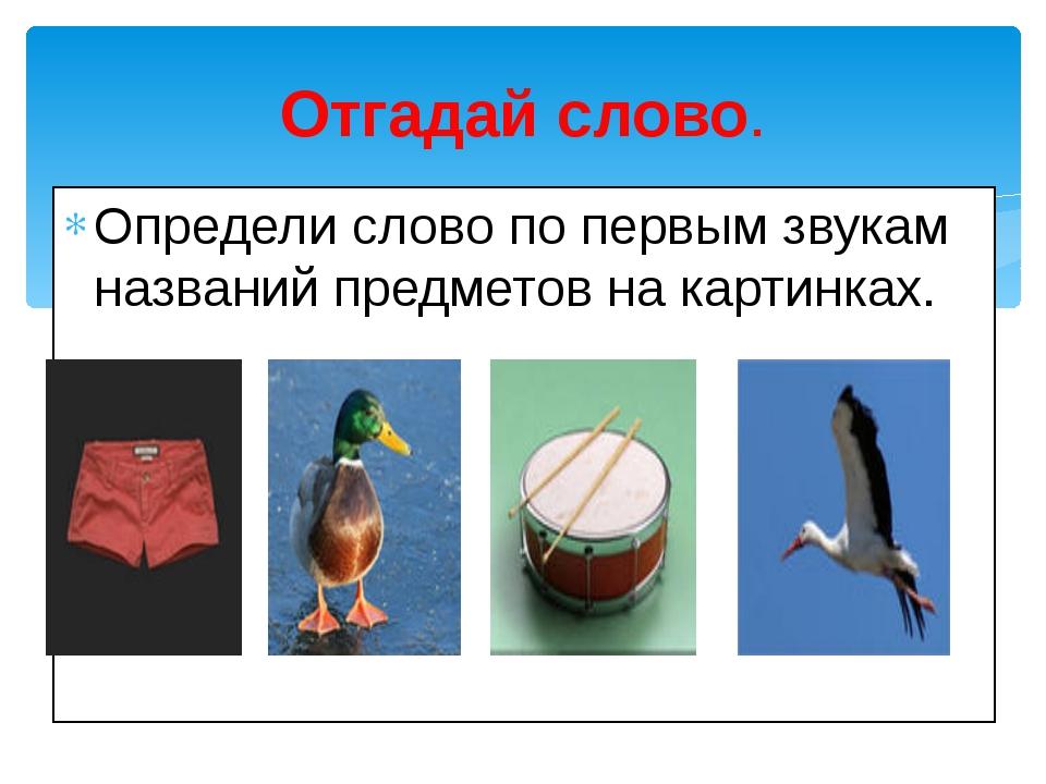 Определи слово по первым звукам названий предметов на картинках. Отгадай слово.