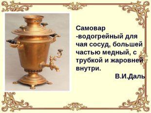 Самовар -водогрейный для чая сосуд, большей частью медный, с трубкой и жаровн