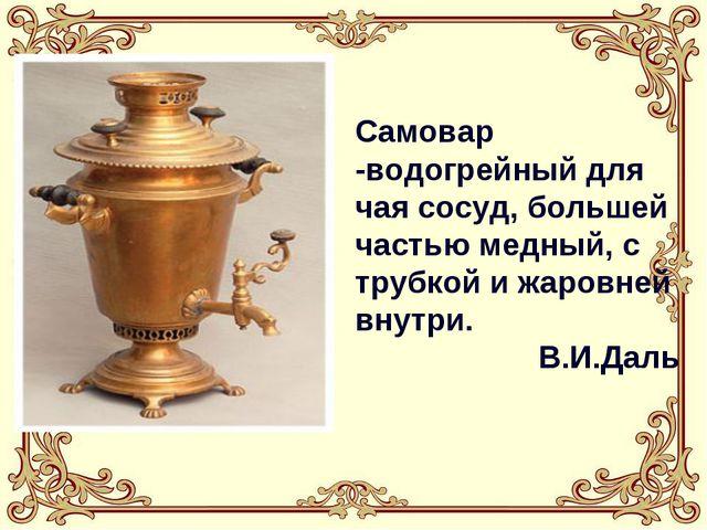 Самовар -водогрейный для чая сосуд, большей частью медный, с трубкой и жаровн...