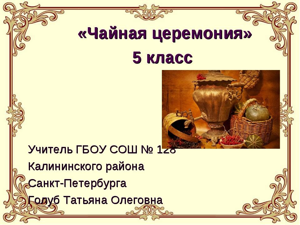 «Чайная церемония» 5 класс Учитель ГБОУ СОШ № 128 Калининского района Санкт-...