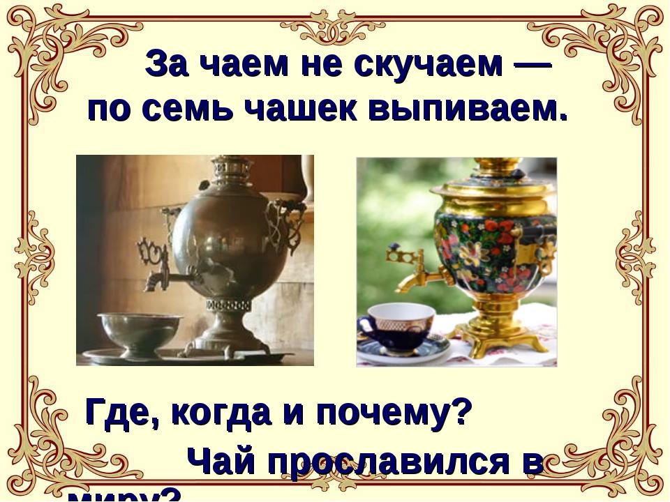 За чаем не скучаем — по семь чашек выпиваем. Где, когда и почему? Чай просла...