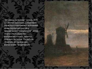 """""""Ветряные мельницы"""" (конец 1870-х) - имеют грустный, сумеречный характер и на"""