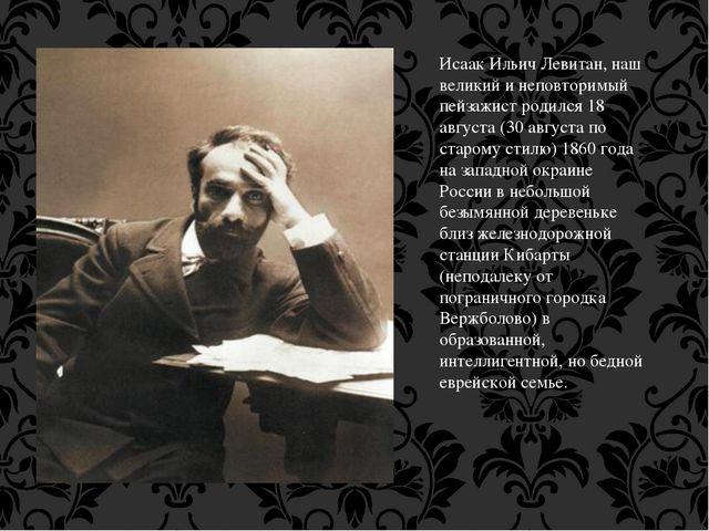 Исаак Ильич Левитан, наш великий и неповторимый пейзажист родился 18 августа...