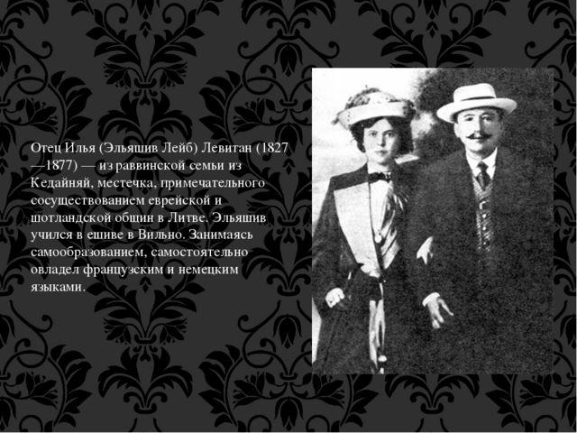 Отец Илья (Эльяшив Лейб) Левитан (1827—1877) — из раввинской семьи из Кедайня...