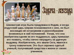 Шахматная игра была придумана в Индии, и когда индусский царь Шерам познаком