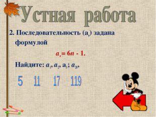 2. Последовательность (аn) задана формулой аn = 6n - 1. Найдите: a1, а2,