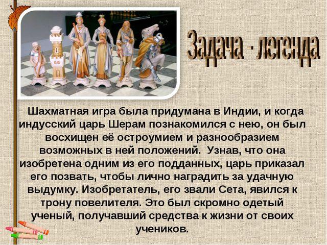 Шахматная игра была придумана в Индии, и когда индусский царь Шерам познаком...