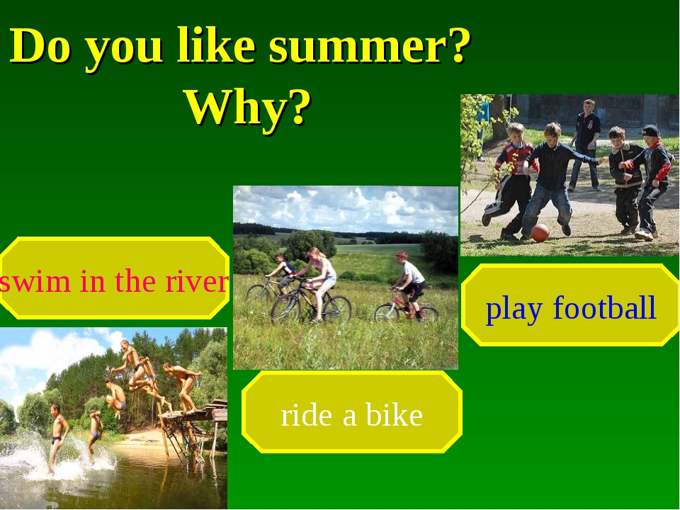 Do you like summer? Why? swim in the river ride a bike play football