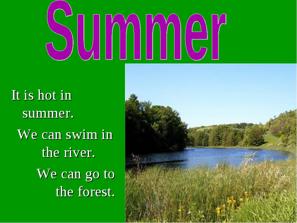 It is hot in summer. We can swim in the river. We can go to the forest.