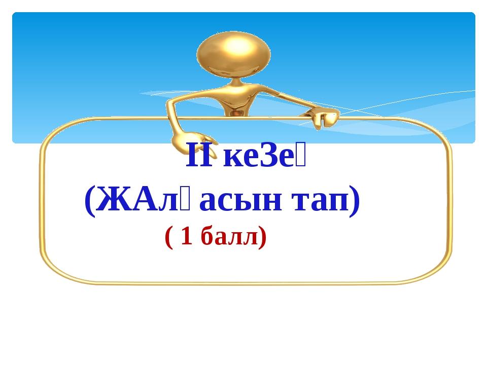 ІІ кеЗең (ЖАлғасын тап) ( 1 балл)