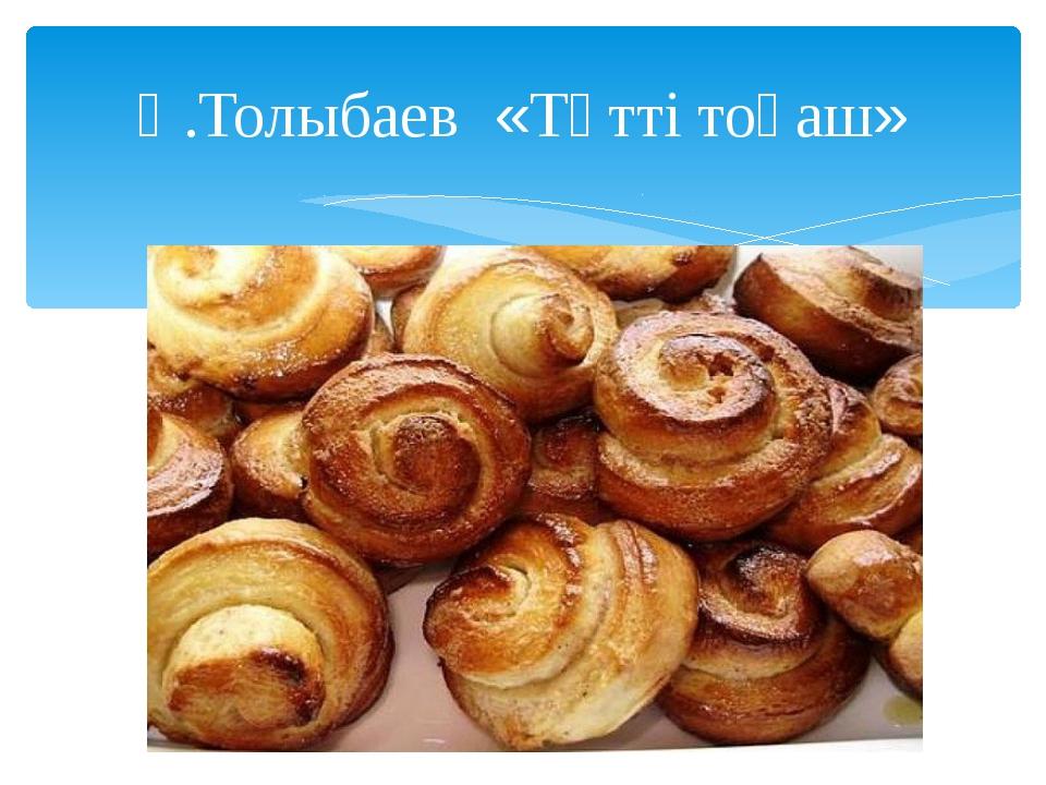 Қ.Толыбаев «Тәтті тоқаш»