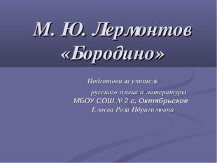 М. Ю. Лермонтов «Бородино» Подготовила учитель русского языка и литературы МБ