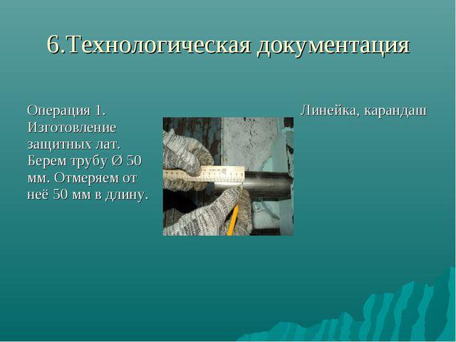 6.Технологическая документация Операция 1. Изготовление защитных лат. Берем т...