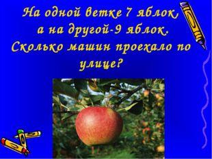 На одной ветке 7 яблок, а на другой-9 яблок. Сколько машин проехало по улице?