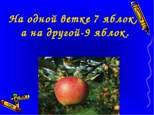 На одной ветке 7 яблок, а на другой-9 яблок.