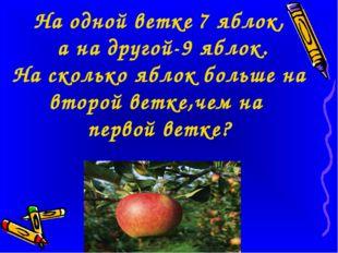 На одной ветке 7 яблок, а на другой-9 яблок. На сколько яблок больше на втор