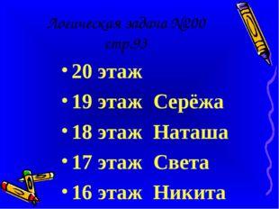 Логическая задача №200 стр.93 20 этаж 19 этаж Серёжа 18 этаж Наташа 17 этаж С