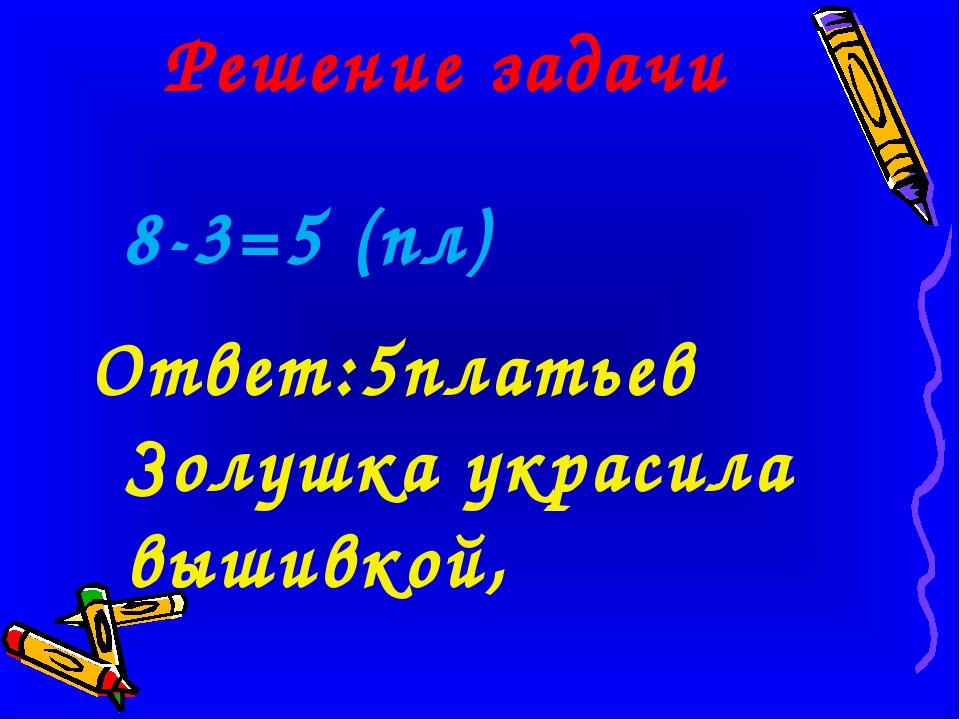 Решение задачи 8-3=5 (пл) Ответ:5платьев Золушка украсила вышивкой,