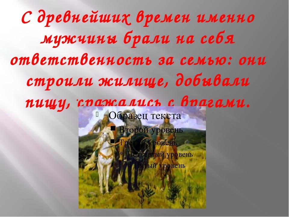 С древнейших времен именно мужчины брали на себя ответственность за семью: он...