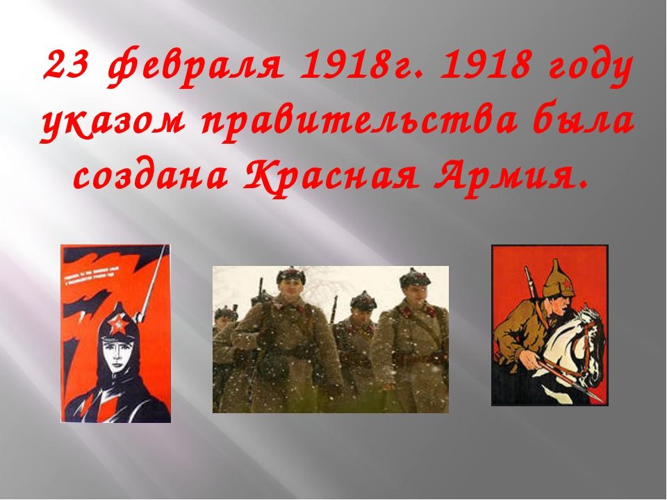 23 февраля 1918г. 1918 году указом правительства была создана Красная Армия.