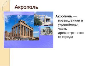 Акрополь Акрополь — возвышенная и укреплённая часть древнегреческого города