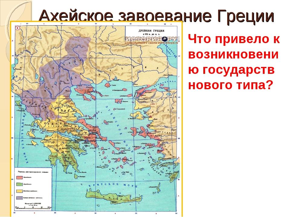 Ахейское завоевание Греции Что привело к возникновению государств нового типа?