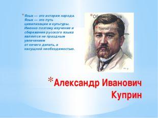 Александр Иванович Куприн Язык — это история народа. Язык — это путь цивилиза