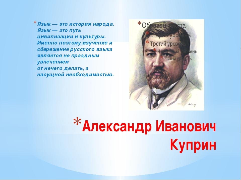 Александр Иванович Куприн Язык — это история народа. Язык — это путь цивилиза...