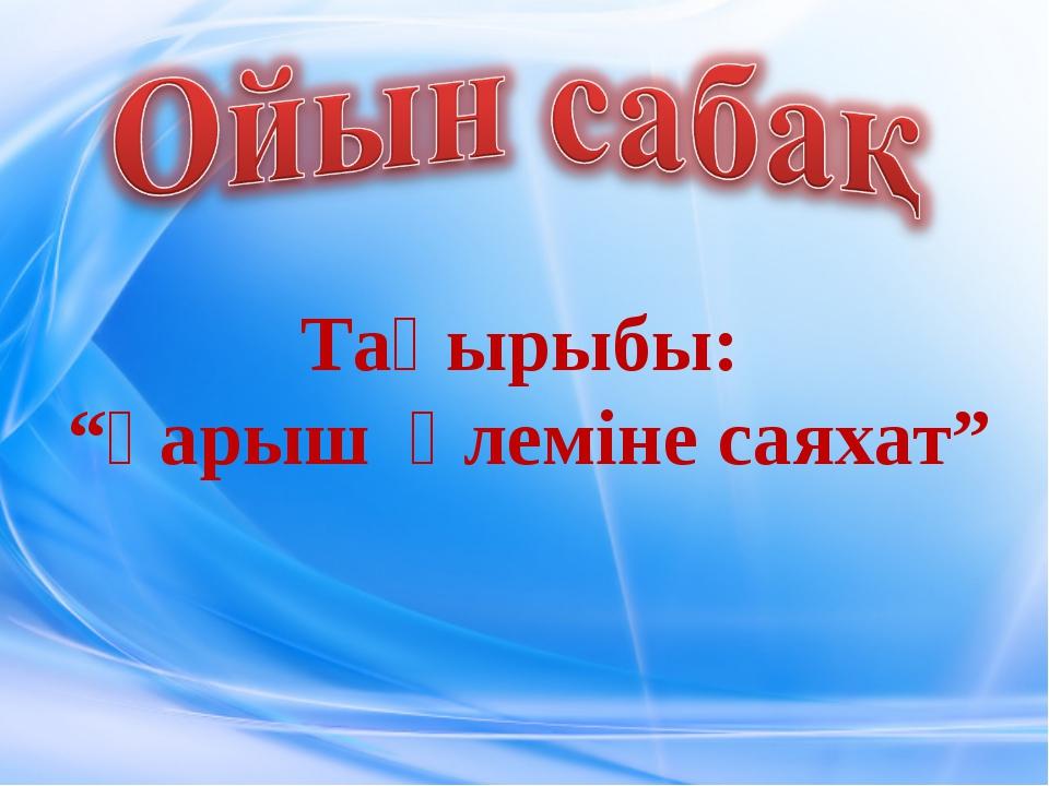 """Тақырыбы: """"Ғарыш әлеміне саяхат"""""""